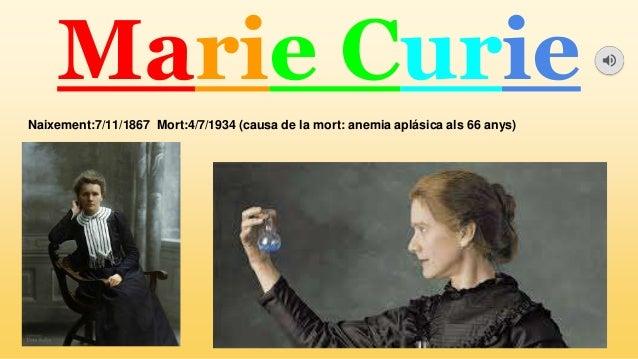 Marie Curie Naixement:7/11/1867 Mort:4/7/1934 (causa de la mort: anemia apl�sica als 66 anys)