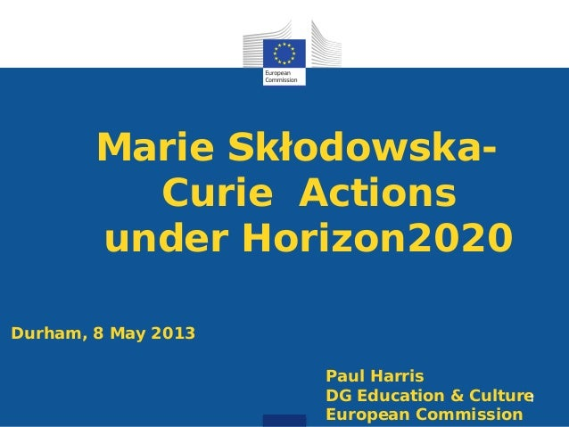 Marie Skłodowska-Curie Actionsunder Horizon2020Durham, 8 May 2013Paul HarrisDG Education & CultureEuropean Commission1