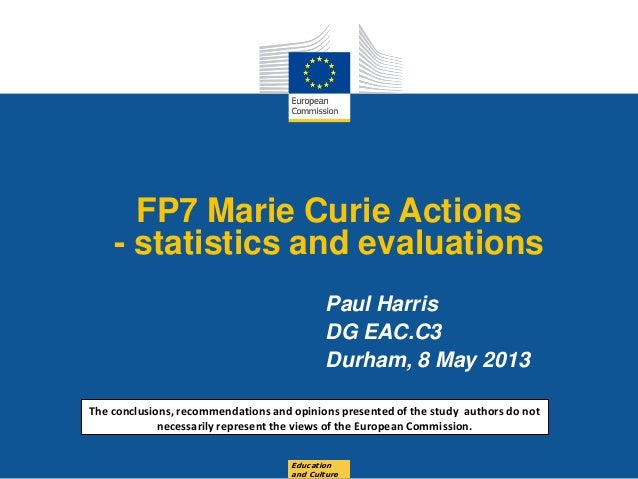 Date: in 12 ptsFP7 Marie Curie Actions- statistics and evaluationsPaul HarrisDG EAC.C3Durham, 8 May 2013Educationand Cultu...