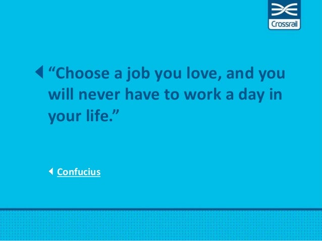 """Confucius """"Choose a job you love, and you will never have to work a day in your life."""""""
