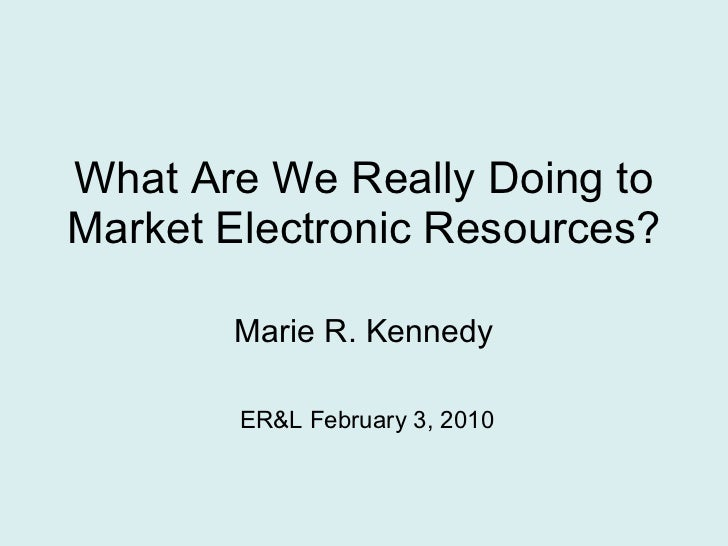 What Are We Really Doing to Market Electronic Resources? Marie R. Kennedy ER&L February 3, 2010
