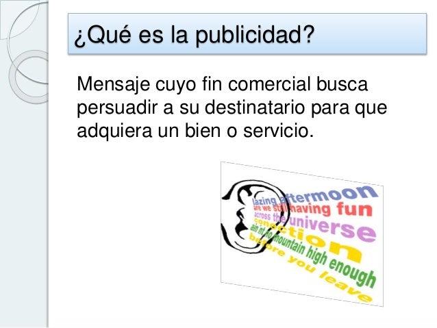 ¿Qué es la publicidad? Mensaje cuyo fin comercial busca persuadir a su destinatario para que adquiera un bien o servicio.