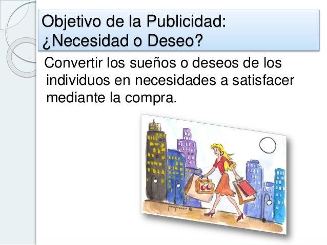 Objetivo de la Publicidad: ¿Necesidad o Deseo? Convertir los sueños o deseos de los individuos en necesidades a satisfacer...