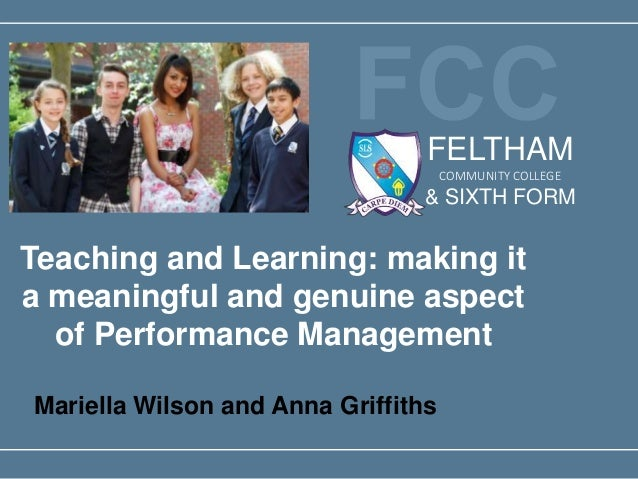 Teaching and Learning: making it a meaningful and genuine aspect of Performance Management Mariella Wilson and Anna Griffi...