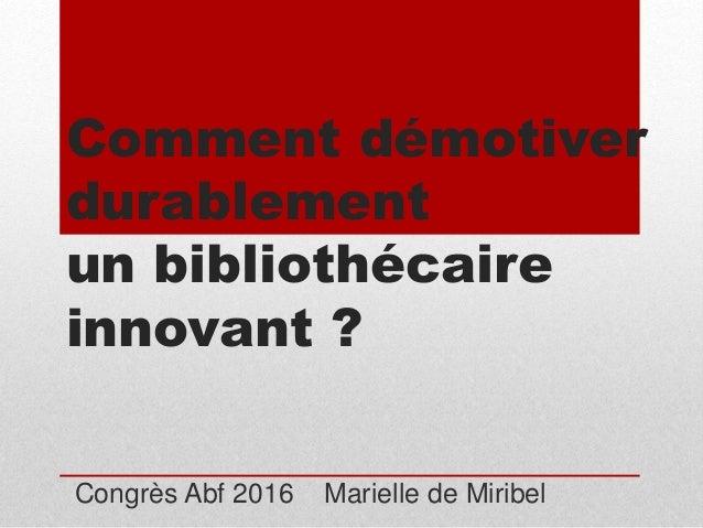 Comment démotiver durablement un bibliothécaire innovant ? Congrès Abf 2016 Marielle de Miribel