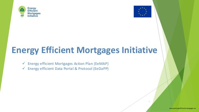 Energy Efficient Mortgages Initiative www.energyefficientmortgages.eu 1 ü Energy efficient Mortgages Action Plan (EeMAP) ü...