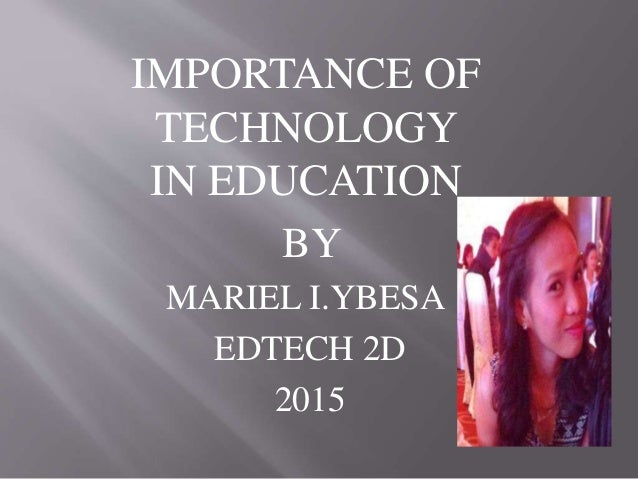 IMPORTANCE OF TECHNOLOGY IN EDUCATION BY MARIEL I.YBESA EDTECH 2D 2015