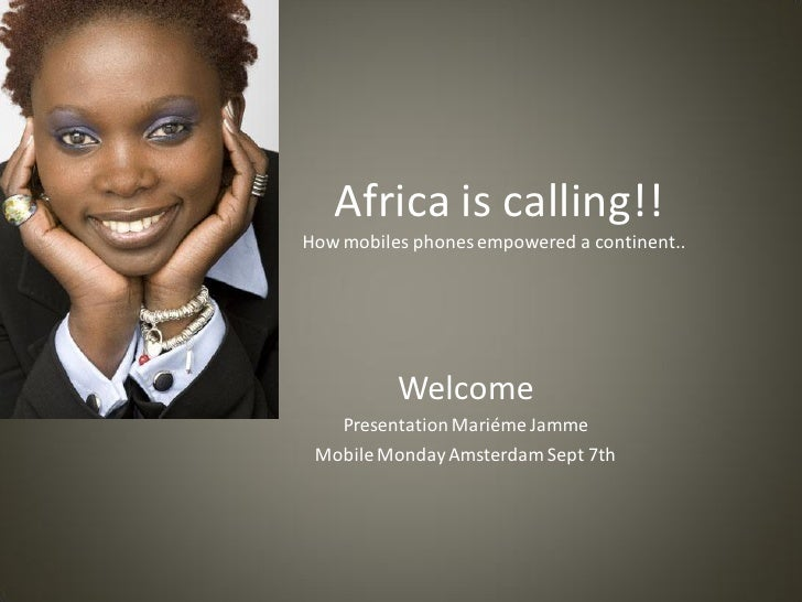 Africa is calling!! How mobiles phones empowered a continent..               Welcome    Presentation Mariéme Jamme  Mobile...