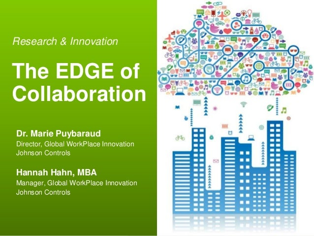 Research & InnovationThe EDGE ofCollaborationDr. Marie PuybaraudDirector, Global WorkPlace InnovationJohnson ControlsHanna...