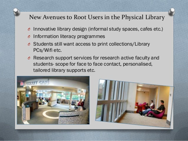 New Avenues to Root Users in the Physical Library O Innovative library design (informal study spaces, cafes etc.) O Inform...