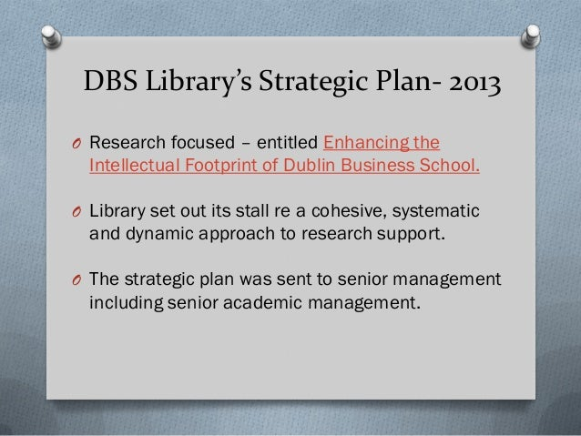 DBS Library's Strategic Plan- 2013 O Research focused – entitled Enhancing the Intellectual Footprint of Dublin Business S...