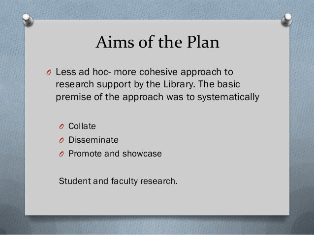 Aims of the Plan O Less ad hoc- more cohesive approach to research support by the Library. The basic premise of the approa...