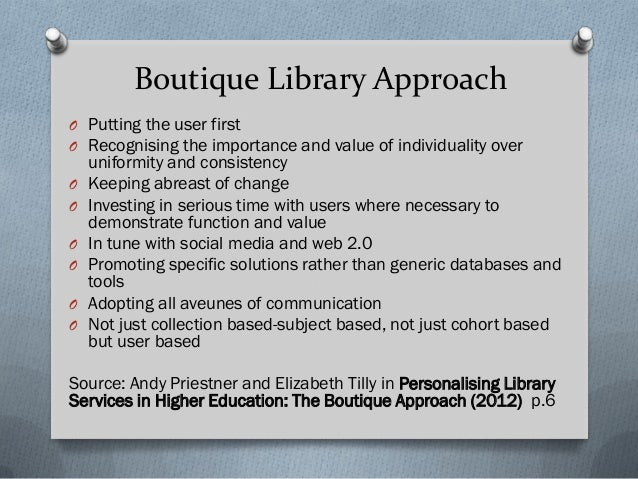 Boutique Library Approach O Putting the user first O Recognising the importance and value of individuality over uniformity...