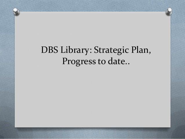 DBS Library: Strategic Plan, Progress to date..
