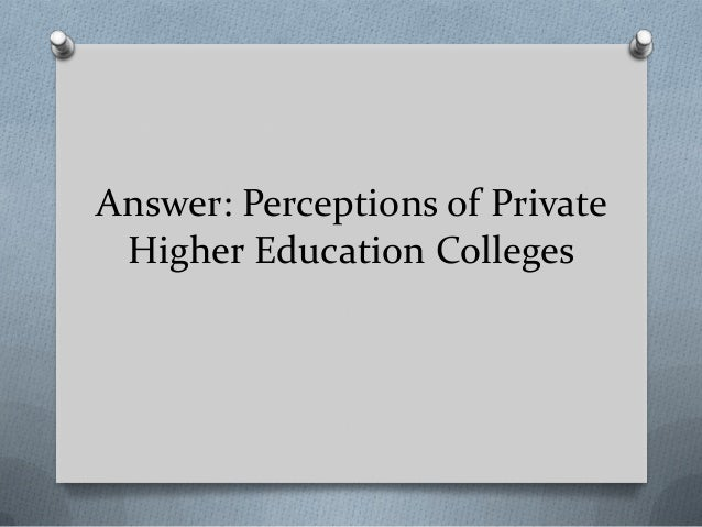 Answer: Perceptions of Private Higher Education Colleges