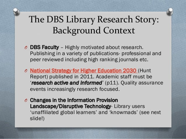 The DBS Library Research Story: Background Context O DBS Faculty – Highly motivated about research. Publishing in a variet...