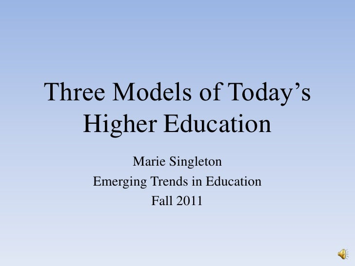 Three Models of Today's Higher Education <br />Marie Singleton<br />Emerging Trends in Education<br />Fall 2011<br />