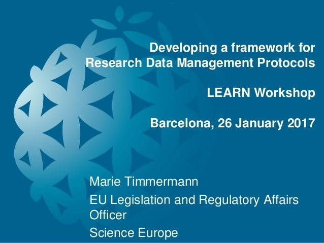 Developing a framework for Research Data Management Protocols LEARN Workshop Barcelona, 26 January 2017 Marie Timmermann E...
