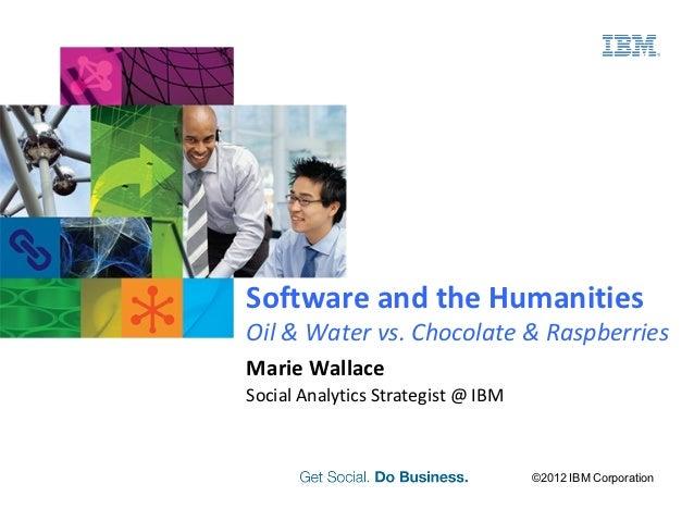 Software and the HumanitiesOil & Water vs. Chocolate & RaspberriesMarie WallaceSocial Analytics Strategist @ IBM          ...