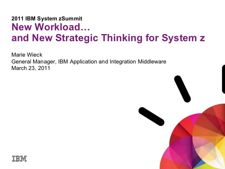 2011 IBM System zSummit New Workload…  and New Strategic Thinking for System z   Marie Wieck General Manager, IBM Applicat...