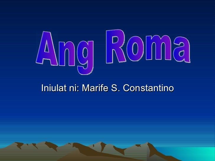 Iniulat ni: Marife S. Constantino Ang Roma