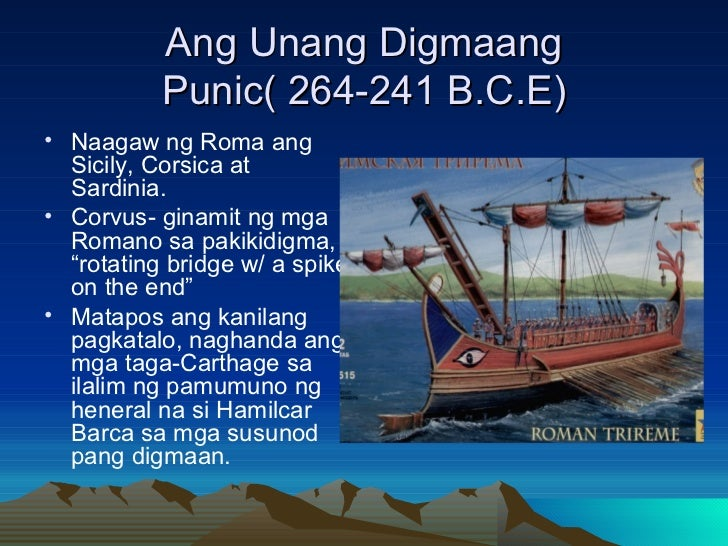 Ang Unang Digmaang Punic( 264-241 B.C.E) <ul><li>Naagaw ng Roma ang Sicily, Corsica at Sardinia. </li></ul><ul><li>Corvus-...