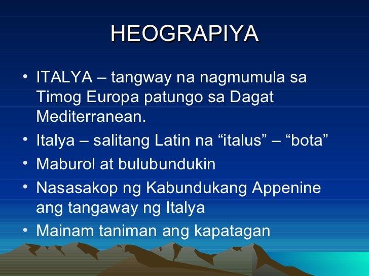 HEOGRAPIYA <ul><li>ITALYA – tangway na nagmumula sa Timog Europa patungo sa Dagat Mediterranean. </li></ul><ul><li>Italya ...