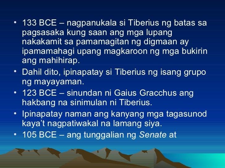 <ul><li>133 BCE – nagpanukala si Tiberius ng batas sa pagsasaka kung saan ang mga lupang nakakamit sa pamamagitan ng digma...