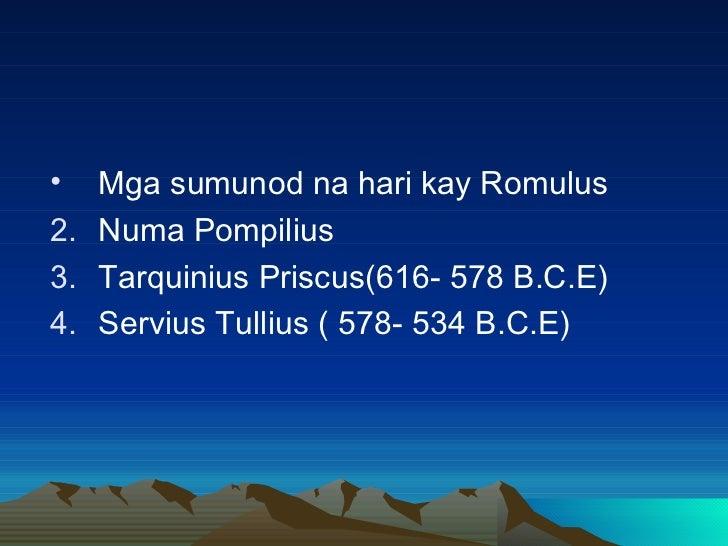 <ul><li>Mga sumunod na hari kay Romulus </li></ul><ul><li>Numa Pompilius </li></ul><ul><li>Tarquinius Priscus(616- 578 B.C...