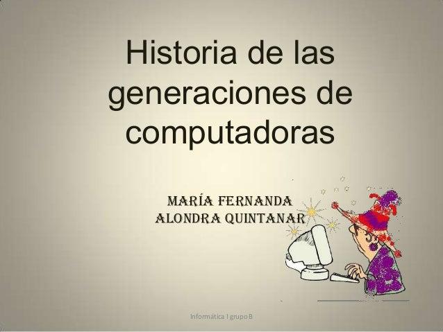 Historia de las generaciones de computadoras María Fernanda Alondra Quintanar  Informática I grupo B