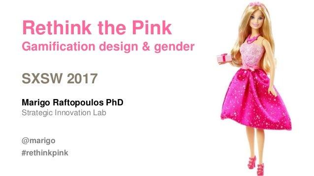 Rethink the Pink Gamification design & gender SXSW 2017 Marigo Raftopoulos PhD Strategic Innovation Lab @marigo #rethinkpi...