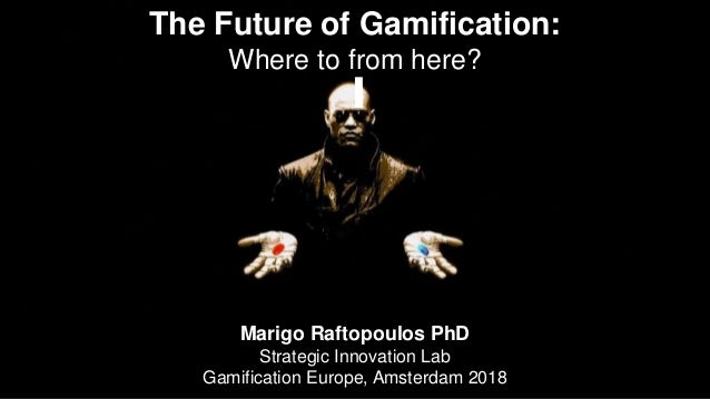 The Future of Gamification: Where to from here? Marigo Raftopoulos PhD Strategic Innovation Lab Gamification Europe, Amste...