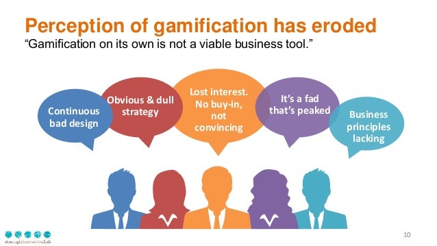 """Perception of gamification has eroded """"Gamification on its own is not a viable business tool."""" 10 It's a fad that's peaked..."""
