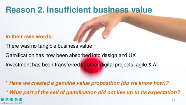 Reason 2. Insufficient business value In their own words: There was no tangible business value Gamification has now been a...
