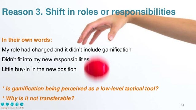Reason 3. Shift in roles or responsibilities In their own words: My role had changed and it didn't include gamification Di...