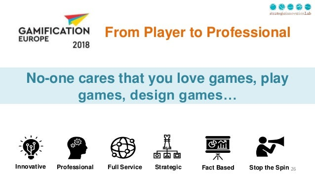 26 From Player to Professional No-one cares that you love games, play games, design games… StrategicProfessional Fact Base...