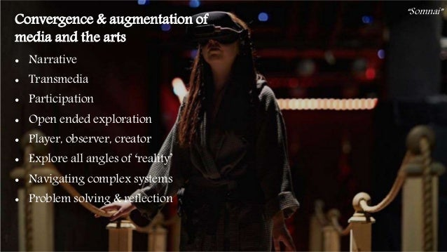 43 Convergence & augmentation of media and the arts • Narrative • Transmedia • Participation • Open ended exploration • Pl...