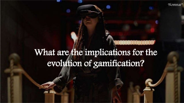 """44 What are the implications for the evolution of gamification? """"Somnai"""""""
