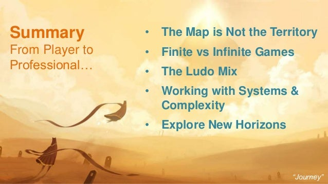 45 • The Map is Not the Territory • Finite vs Infinite Games • The Ludo Mix • Working with Systems & Complexity • Explore ...