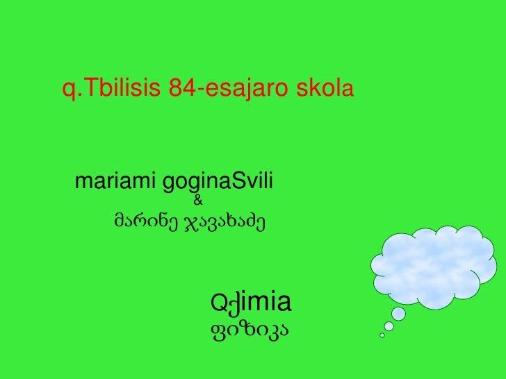 q.Tbilisis 84-esajaro skola<br />mariamigoginaSvili<br />&<br />მარინე ჯავახაძე<br />Qქimiaფიზიკა<br />
