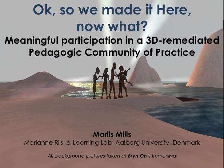 Ok, so we made it Here, <br />now what?<br />Meaningful participation in a 3D-remediated<br />Pedagogic Community of Pract...