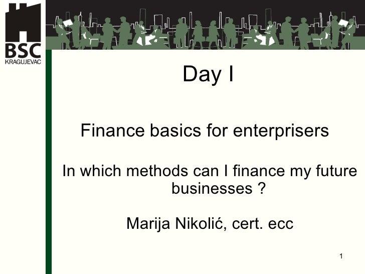 Day I Finance   basics for enterprisers  In which methods can I finance my future businesses ? Marija Nikolić,  cert . ecc