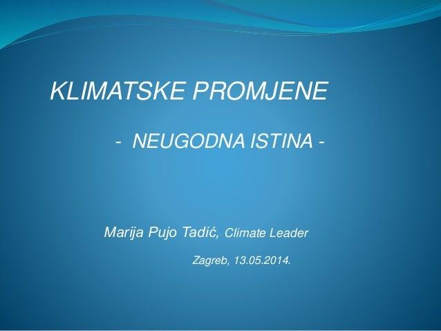 KLIMATSKE PROMJENE - NEUGODNA ISTINA - Marija Pujo Tadić, Climate Leader Zagreb, 13.05.2014.