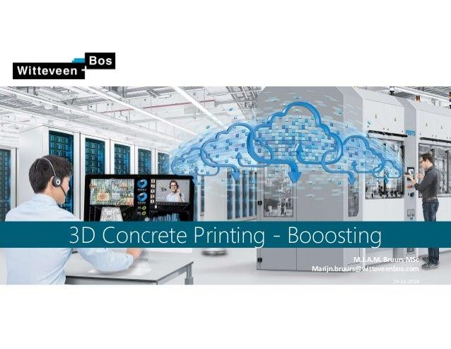 3D Concrete Printing - Booosting M.J.A.M. Bruurs MSc Marijn.bruurs@witteveenbos.com 19-12-2018