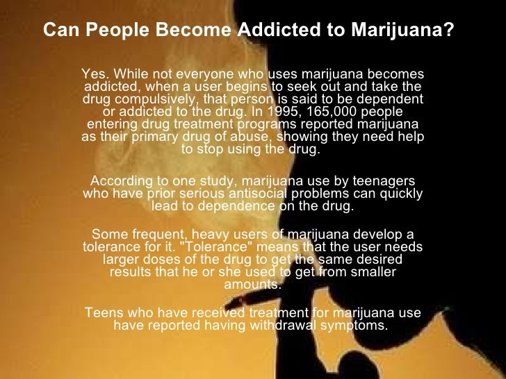 Can People Become Addicted toMarijuana? Yes. While not everyone who uses marijuana becomes addicted, when a user begins t...