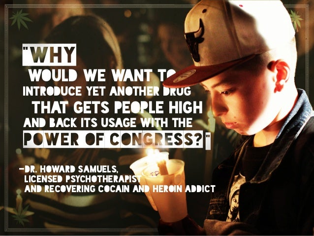 """""""Why would we want to introduce yet another drug that gets people high and back its usage with the power of congress?""""  D..."""