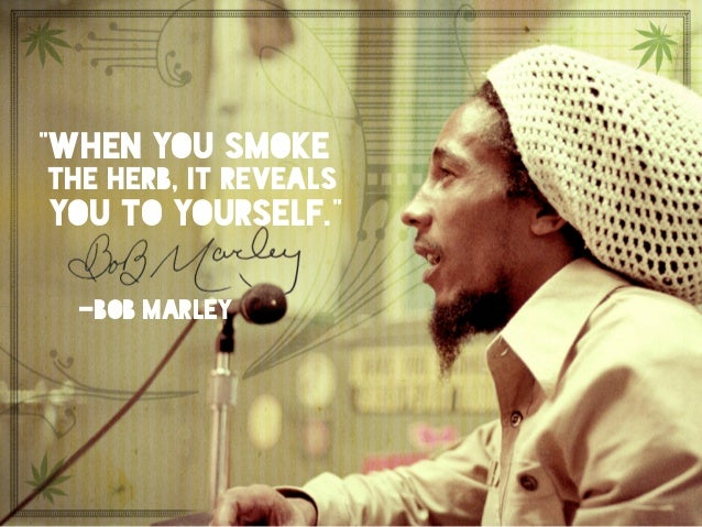 """""""When you smoke the herb, it reveals you to yourself."""" -bob marley"""