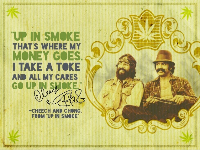 """""""up in smoke that's where my money goes. i take a toke go up in smoke."""" and all my cares -cheech and chong, from """"up in sm..."""