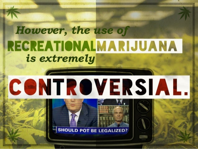 However, the use of recreational marijuana is extremely controversial.