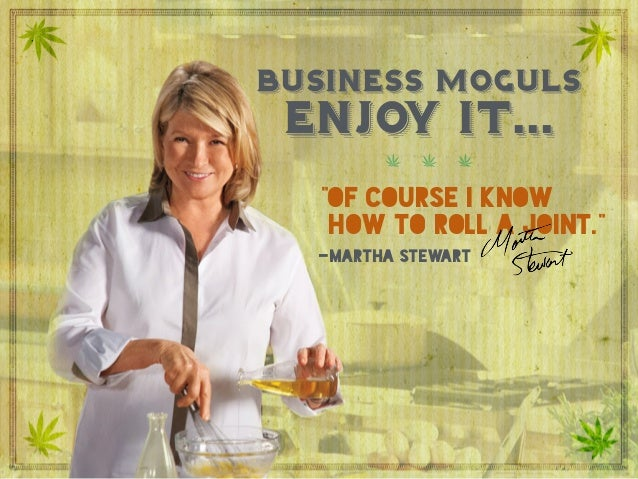 """Business moguls enjoy it…  """"Of course I know how to roll a joint."""" Martha Stewart business moguls """"of course i know how t..."""